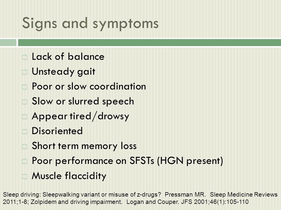 Signs and symptoms  Lack of balance  Unsteady gait  Poor or slow coordination  Slow or slurred speech  Appear tired/drowsy  Disoriented  Short