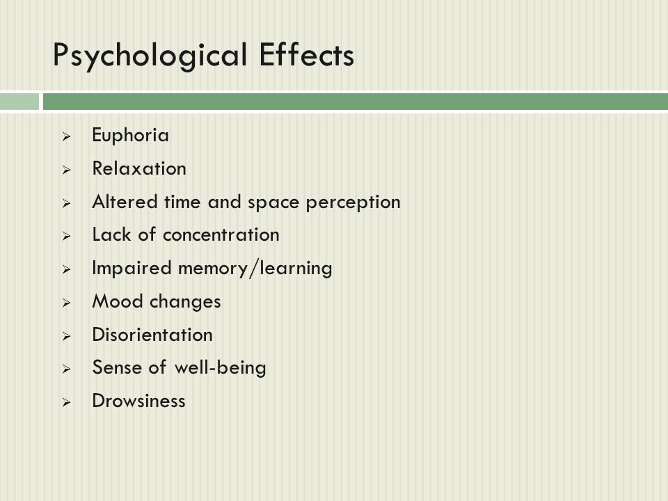Psychological Effects  Euphoria  Relaxation  Altered time and space perception  Lack of concentration  Impaired memory/learning  Mood changes 