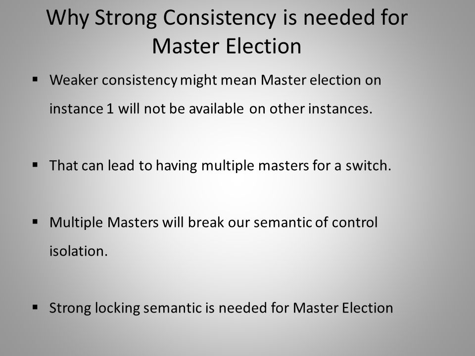 Why Strong Consistency is needed for Master Election  Weaker consistency might mean Master election on instance 1 will not be available on other inst