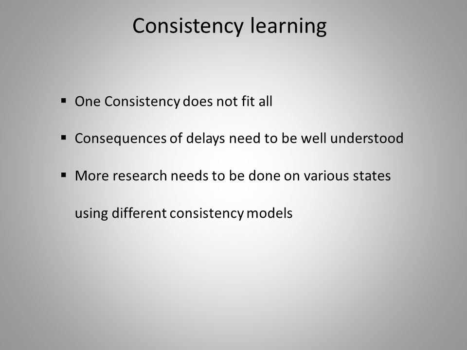 Consistency learning  One Consistency does not fit all  Consequences of delays need to be well understood  More research needs to be done on variou