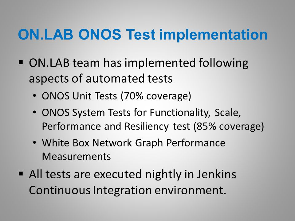 ON.LAB ONOS Test implementation  ON.LAB team has implemented following aspects of automated tests ONOS Unit Tests (70% coverage) ONOS System Tests fo