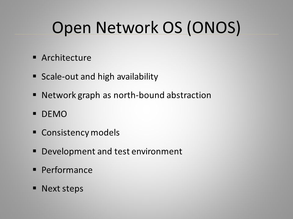 Open Network OS (ONOS)  Architecture  Scale-out and high availability  Network graph as north-bound abstraction  DEMO  Consistency models  Devel
