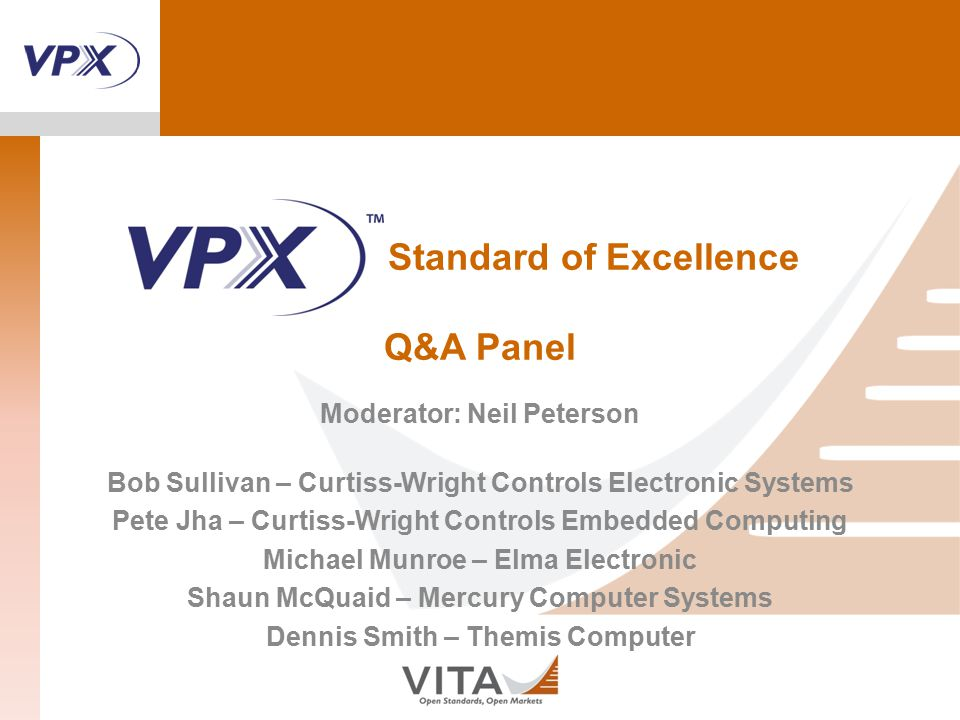 Standard of Excellence Q&A Panel Moderator: Neil Peterson Bob Sullivan – Curtiss-Wright Controls Electronic Systems Pete Jha – Curtiss-Wright Controls Embedded Computing Michael Munroe – Elma Electronic Shaun McQuaid – Mercury Computer Systems Dennis Smith – Themis Computer
