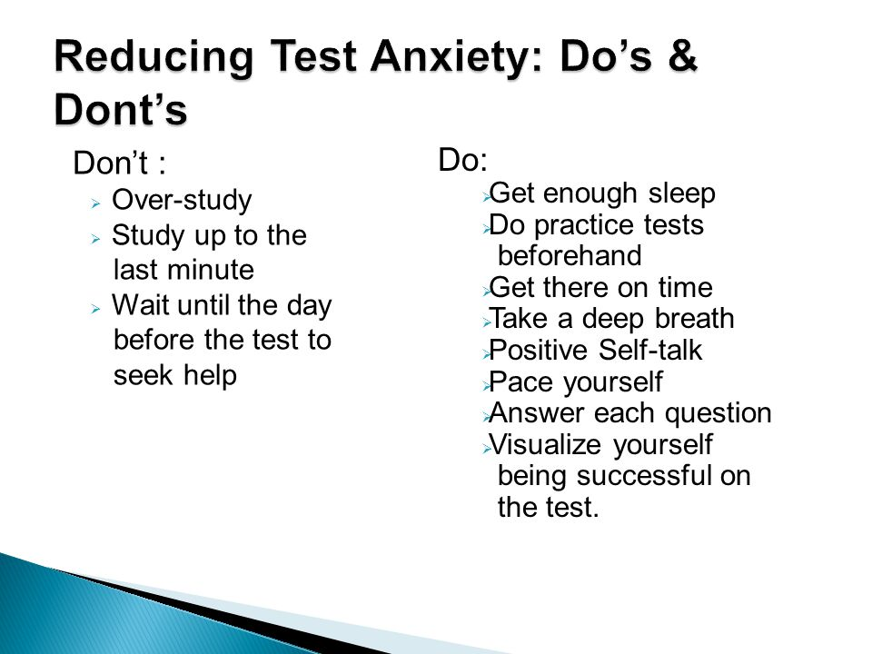 Don't :  Over-study  Study up to the last minute  Wait until the day before the test to seek help Do:  Get enough sleep  Do practice tests beforehand  Get there on time  Take a deep breath  Positive Self-talk  Pace yourself  Answer each question  Visualize yourself being successful on the test.