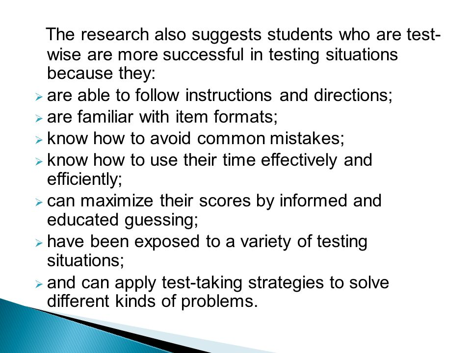 The research also suggests students who are test- wise are more successful in testing situations because they:  are able to follow instructions and directions;  are familiar with item formats;  know how to avoid common mistakes;  know how to use their time effectively and efficiently;  can maximize their scores by informed and educated guessing;  have been exposed to a variety of testing situations;  and can apply test-taking strategies to solve different kinds of problems.