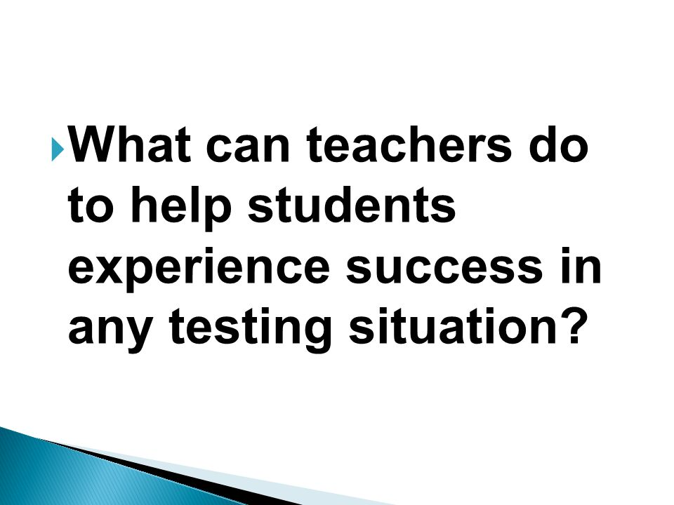  What can teachers do to help students experience success in any testing situation