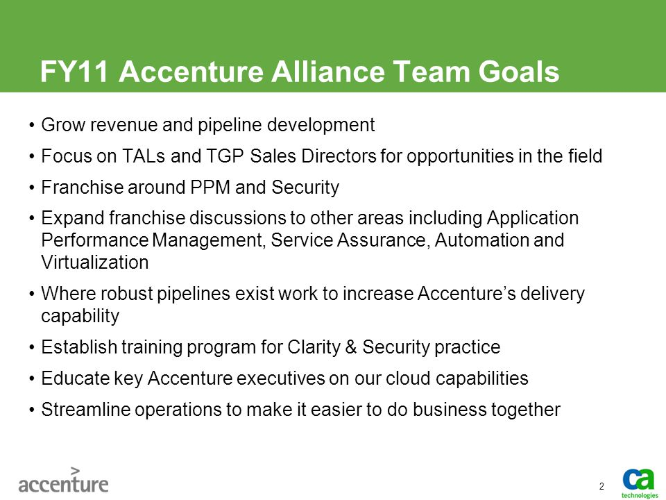 FY11 Accenture Alliance Team Goals Grow revenue and pipeline development Focus on TALs and TGP Sales Directors for opportunities in the field Franchis