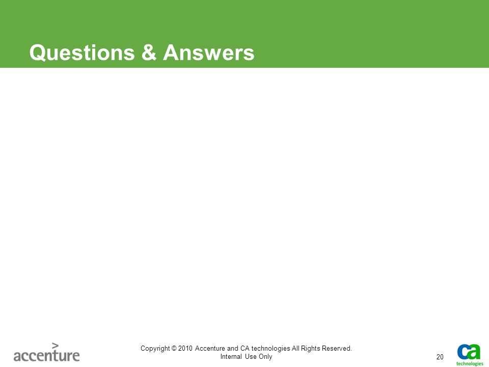 Questions & Answers 20 Copyright © 2010 Accenture and CA technologies All Rights Reserved. Internal Use Only
