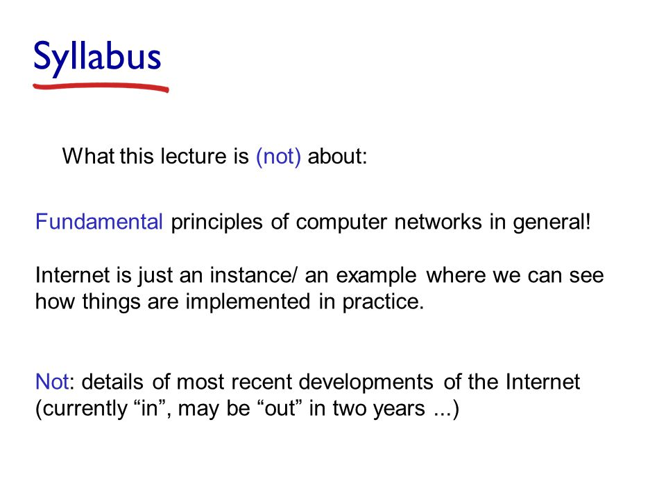 Syllabus What this lecture is (not) about: Fundamental principles of computer networks in general.