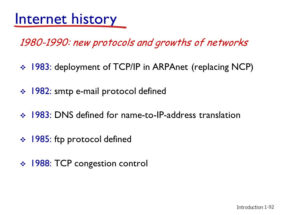 Introduction  1983: deployment of TCP/IP in ARPAnet (replacing NCP)  1982: smtp e-mail protocol defined  1983: DNS defined for name-to-IP-address translation  1985: ftp protocol defined  1988: TCP congestion control 1980-1990: new protocols and growths of networks Internet history 1-92