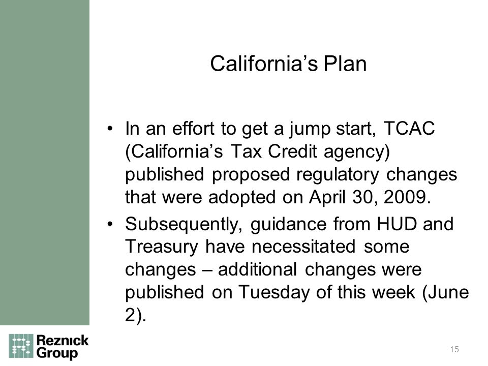 California's Plan In an effort to get a jump start, TCAC (California's Tax Credit agency) published proposed regulatory changes that were adopted on April 30, 2009.