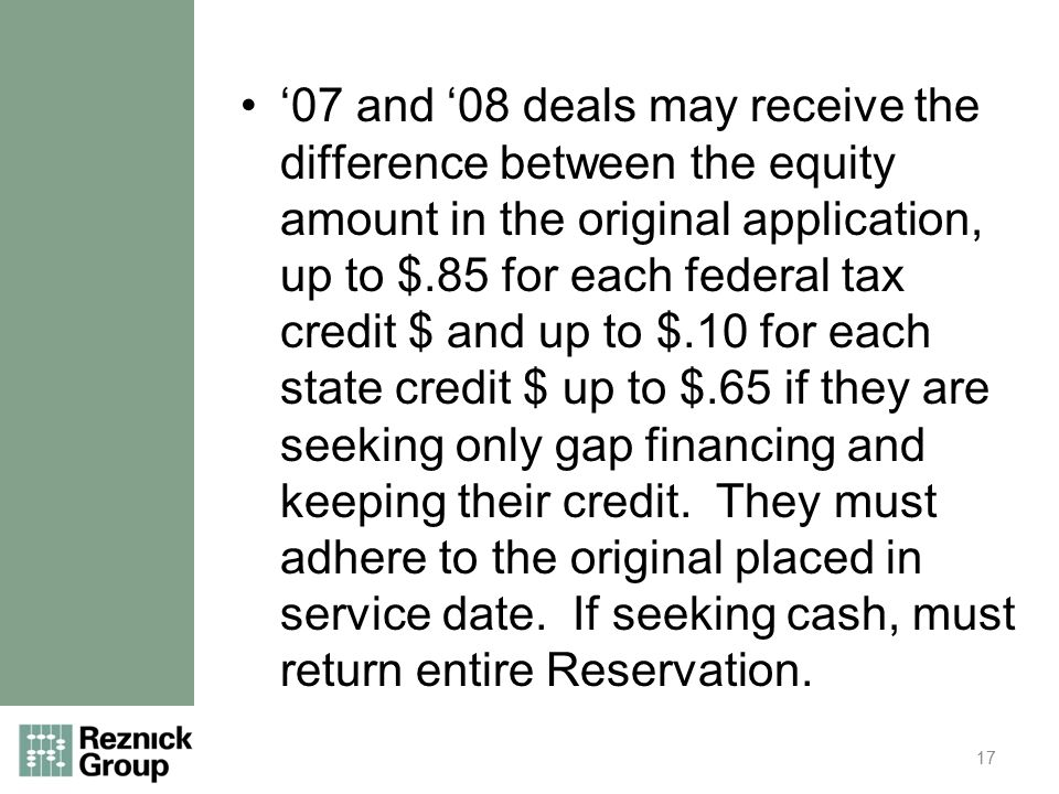 '07 and '08 deals may receive the difference between the equity amount in the original application, up to $.85 for each federal tax credit $ and up to $.10 for each state credit $ up to $.65 if they are seeking only gap financing and keeping their credit.