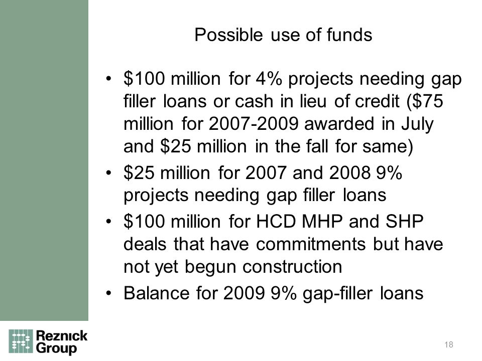 Possible use of funds $100 million for 4% projects needing gap filler loans or cash in lieu of credit ($75 million for 2007-2009 awarded in July and $25 million in the fall for same) $25 million for 2007 and 2008 9% projects needing gap filler loans $100 million for HCD MHP and SHP deals that have commitments but have not yet begun construction Balance for 2009 9% gap-filler loans 18