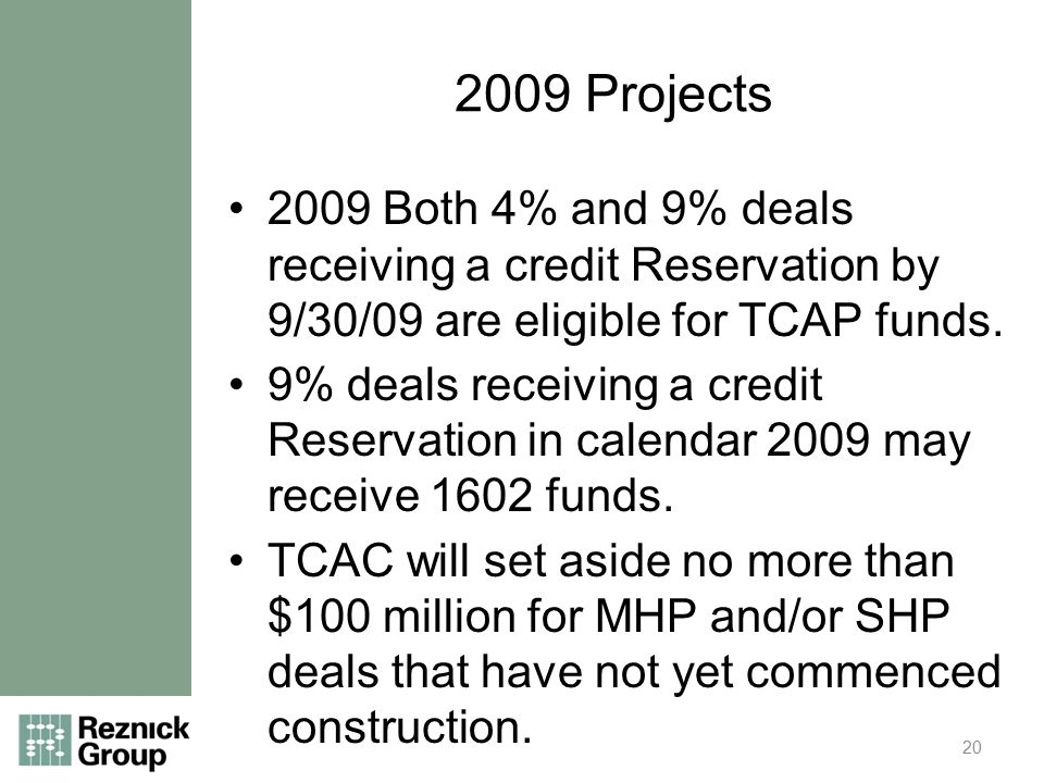 2009 Projects 2009 Both 4% and 9% deals receiving a credit Reservation by 9/30/09 are eligible for TCAP funds.