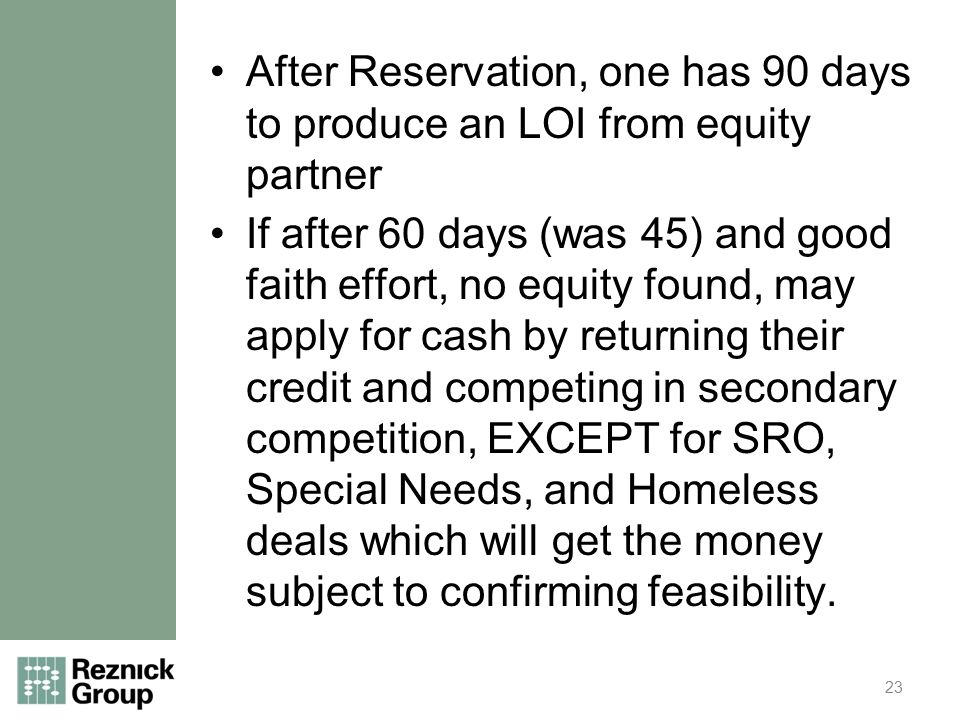 After Reservation, one has 90 days to produce an LOI from equity partner If after 60 days (was 45) and good faith effort, no equity found, may apply for cash by returning their credit and competing in secondary competition, EXCEPT for SRO, Special Needs, and Homeless deals which will get the money subject to confirming feasibility.