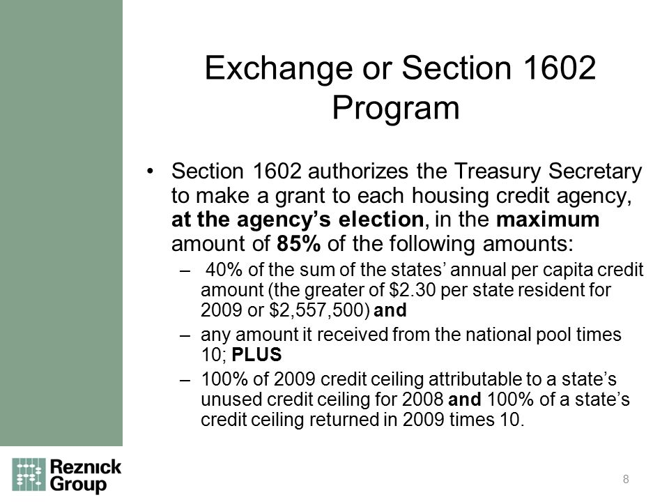 Exchange or Section 1602 Program Section 1602 authorizes the Treasury Secretary to make a grant to each housing credit agency, at the agency's election, in the maximum amount of 85% of the following amounts: – 40% of the sum of the states' annual per capita credit amount (the greater of $2.30 per state resident for 2009 or $2,557,500) and –any amount it received from the national pool times 10; PLUS –100% of 2009 credit ceiling attributable to a state's unused credit ceiling for 2008 and 100% of a state's credit ceiling returned in 2009 times 10.