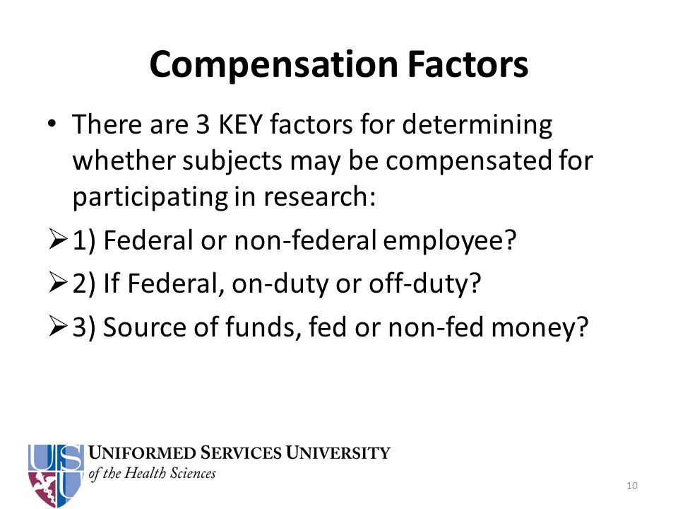 Compensation Factors There are 3 KEY factors for determining whether subjects may be compensated for participating in research:  1) Federal or non-federal employee.