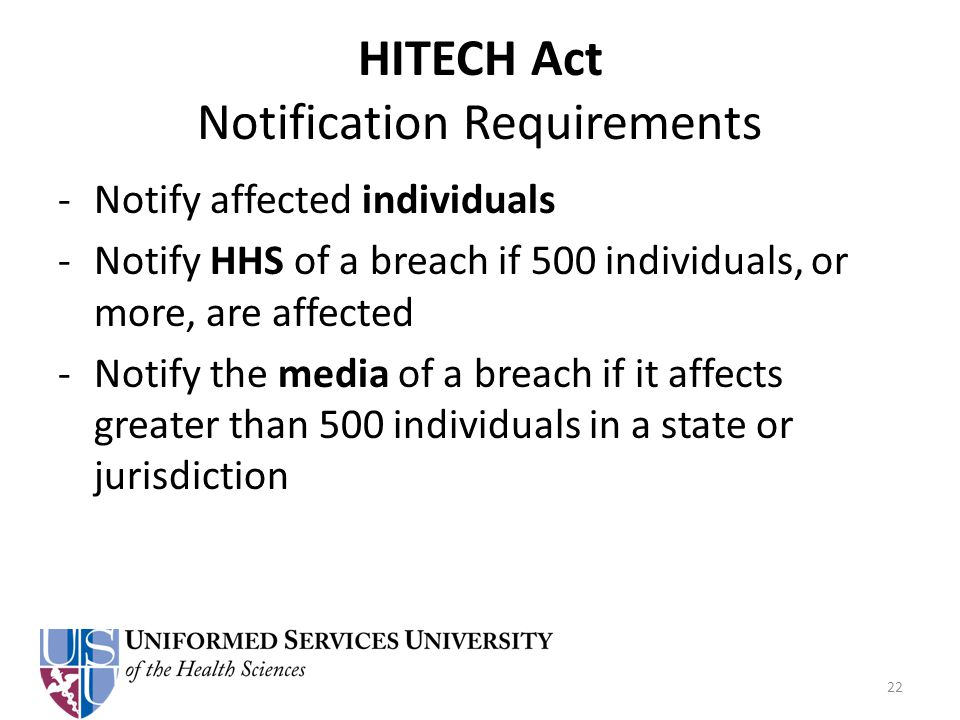 HITECH Act Notification Requirements -Notify affected individuals -Notify HHS of a breach if 500 individuals, or more, are affected -Notify the media of a breach if it affects greater than 500 individuals in a state or jurisdiction 22