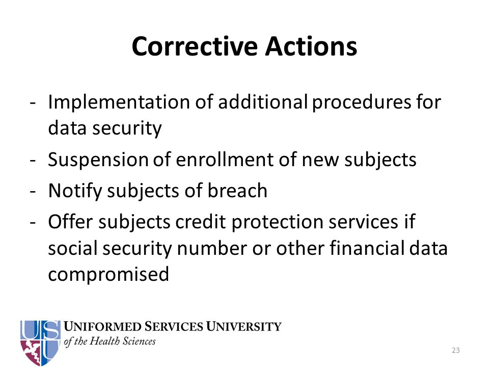 Corrective Actions -Implementation of additional procedures for data security -Suspension of enrollment of new subjects -Notify subjects of breach -Offer subjects credit protection services if social security number or other financial data compromised 23