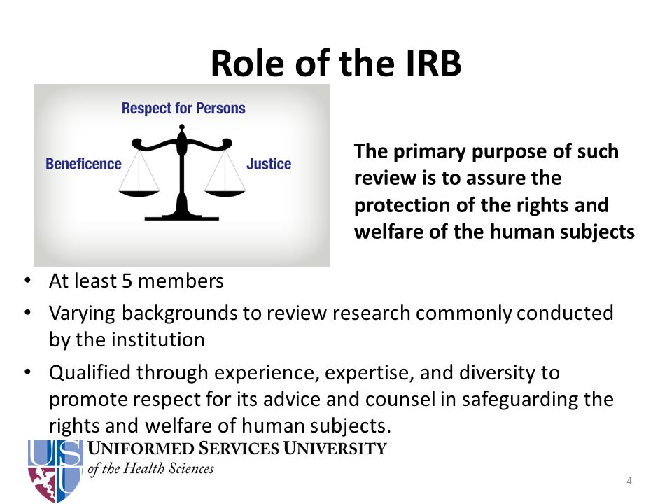 Role of the IRB The primary purpose of such review is to assure the protection of the rights and welfare of the human subjects At least 5 members Varying backgrounds to review research commonly conducted by the institution Qualified through experience, expertise, and diversity to promote respect for its advice and counsel in safeguarding the rights and welfare of human subjects.