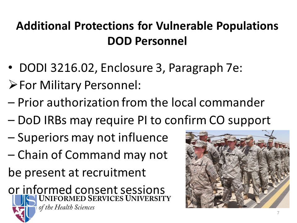 Additional Protections for Vulnerable Populations DOD Personnel DODI 3216.02, Enclosure 3, Paragraph 7e:  For Military Personnel: – Prior authorization from the local commander – DoD IRBs may require PI to confirm CO support – Superiors may not influence – Chain of Command may not be present at recruitment or informed consent sessions 7