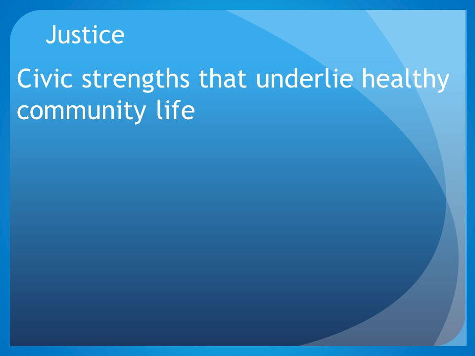 Justice Civic strengths that underlie healthy community life