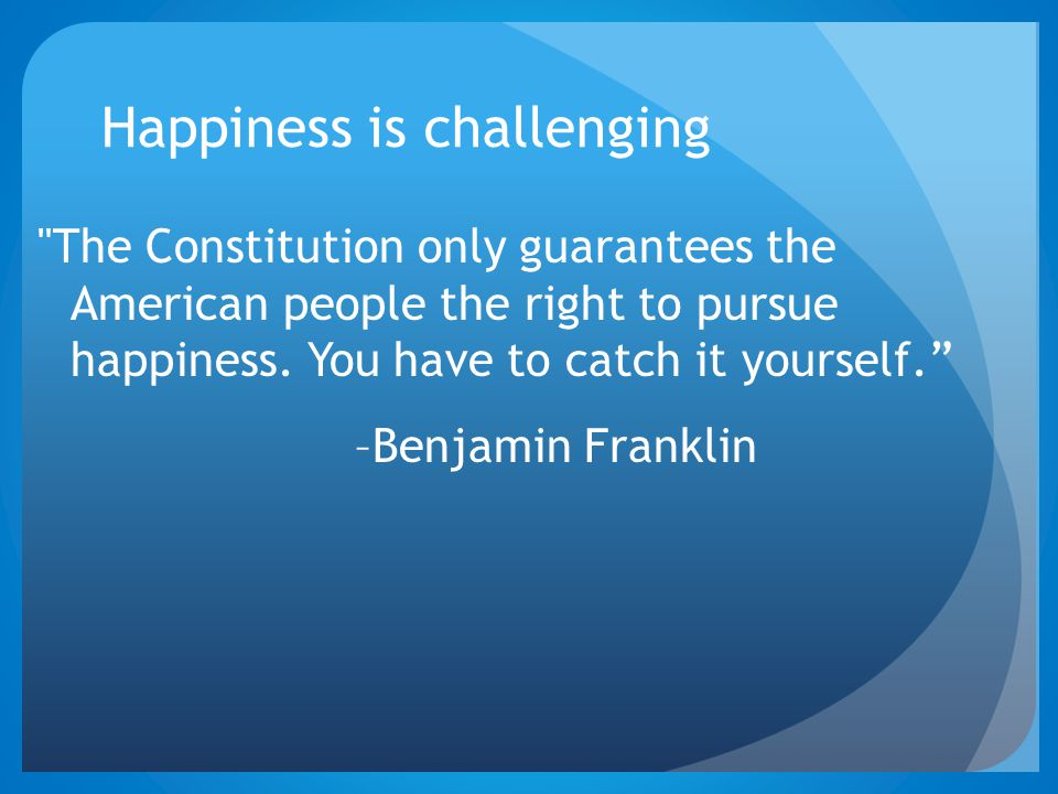 Happiness is challenging The Constitution only guarantees the American people the right to pursue happiness.