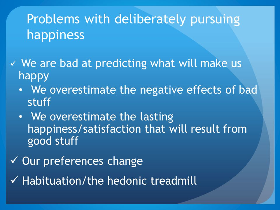 Problems with deliberately pursuing happiness We are bad at predicting what will make us happy We overestimate the negative effects of bad stuff We overestimate the lasting happiness/satisfaction that will result from good stuff Our preferences change Habituation/the hedonic treadmill