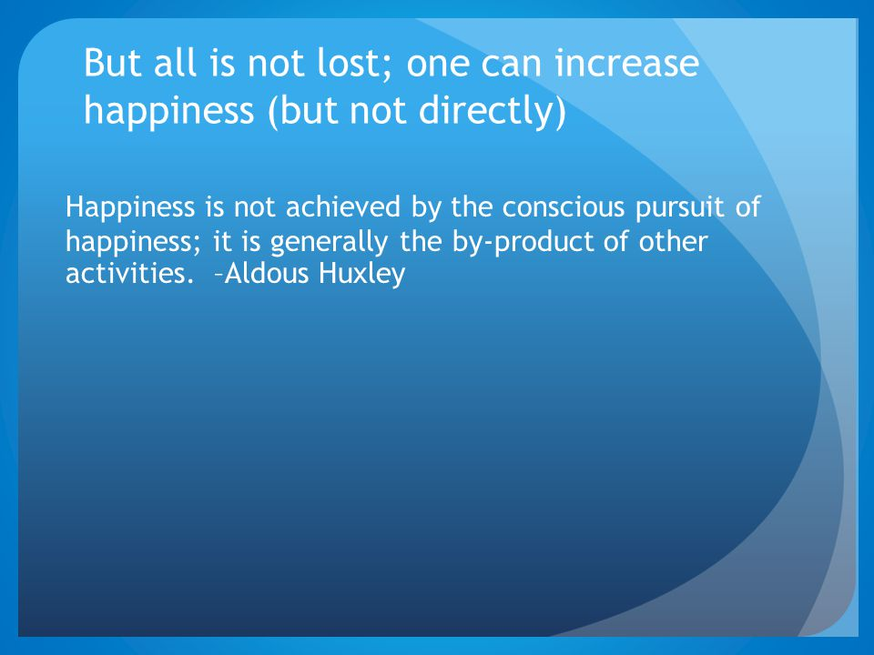 But all is not lost; one can increase happiness (but not directly) Happiness is not achieved by the conscious pursuit of happiness; it is generally the by-product of other activities.