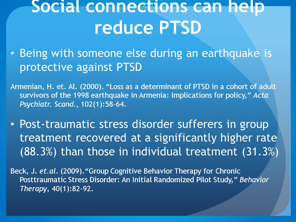 Social connections can help reduce PTSD Being with someone else during an earthquake is protective against PTSD Armenian, H.