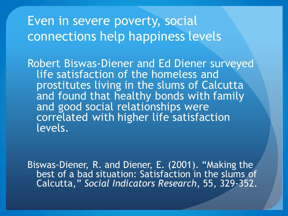 Even in severe poverty, social connections help happiness levels Robert Biswas-Diener and Ed Diener surveyed life satisfaction of the homeless and prostitutes living in the slums of Calcutta and found that healthy bonds with family and good social relationships were correlated with higher life satisfaction levels.