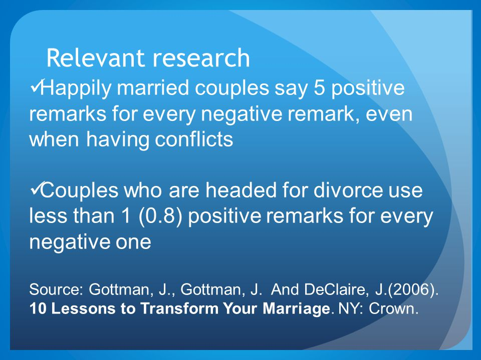 Relevant research Happily married couples say 5 positive remarks for every negative remark, even when having conflicts Couples who are headed for divorce use less than 1 (0.8) positive remarks for every negative one Source: Gottman, J., Gottman, J.
