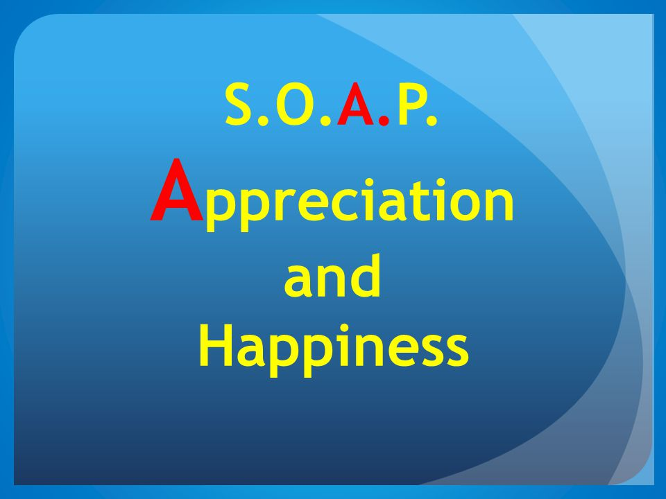 S.O.A.P. A ppreciation and Happiness