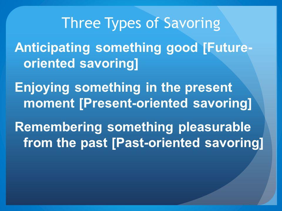 Three Types of Savoring Anticipating something good [Future- oriented savoring] Enjoying something in the present moment [Present-oriented savoring] Remembering something pleasurable from the past [Past-oriented savoring]