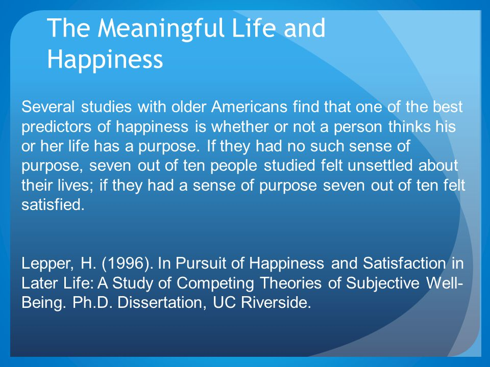 The Meaningful Life and Happiness Several studies with older Americans find that one of the best predictors of happiness is whether or not a person thinks his or her life has a purpose.