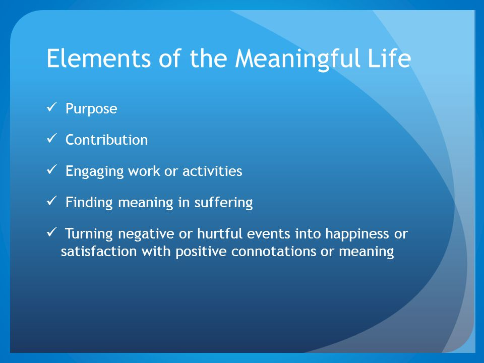 Elements of the Meaningful Life Purpose Contribution Engaging work or activities Finding meaning in suffering Turning negative or hurtful events into happiness or satisfaction with positive connotations or meaning