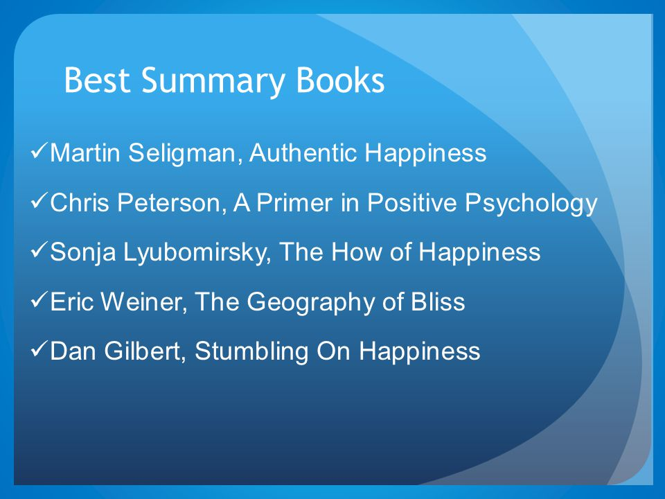 Best Summary Books Martin Seligman, Authentic Happiness Chris Peterson, A Primer in Positive Psychology Sonja Lyubomirsky, The How of Happiness Eric Weiner, The Geography of Bliss Dan Gilbert, Stumbling On Happiness