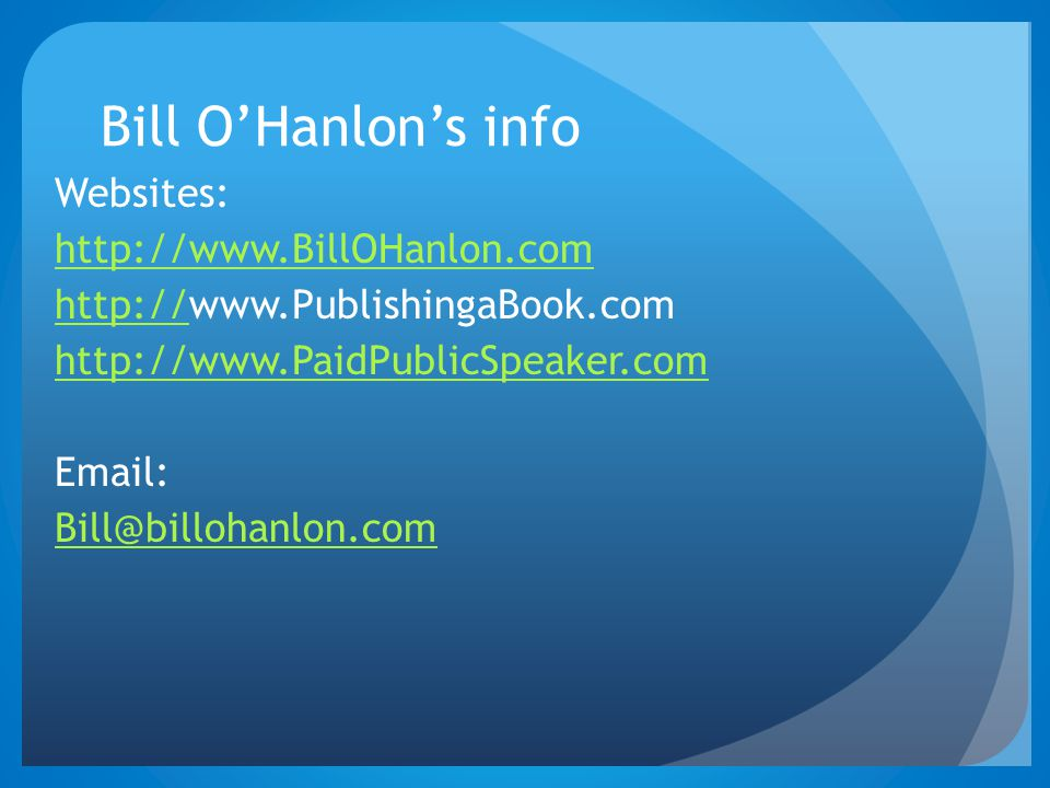 Bill O'Hanlon's info Websites: http://www.BillOHanlon.com http://http://www.PublishingaBook.com http://www.PaidPublicSpeaker.com Email: Bill@billohanlon.com