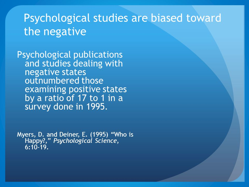 Psychological studies are biased toward the negative Psychological publications and studies dealing with negative states outnumbered those examining positive states by a ratio of 17 to 1 in a survey done in 1995.