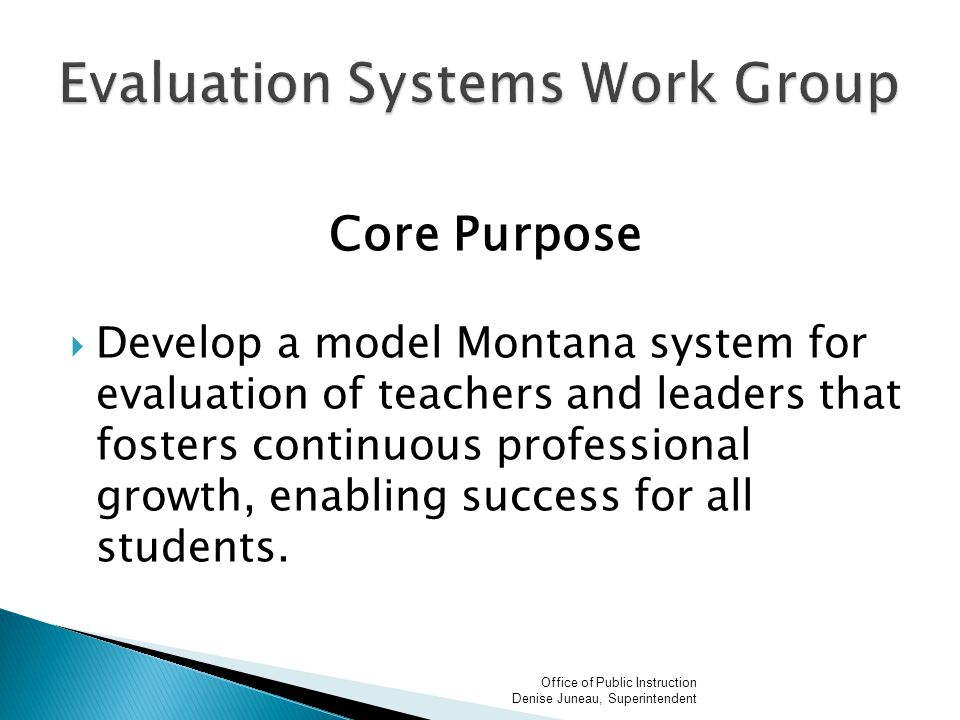 Core Purpose  Develop a model Montana system for evaluation of teachers and leaders that fosters continuous professional growth, enabling success for all students.