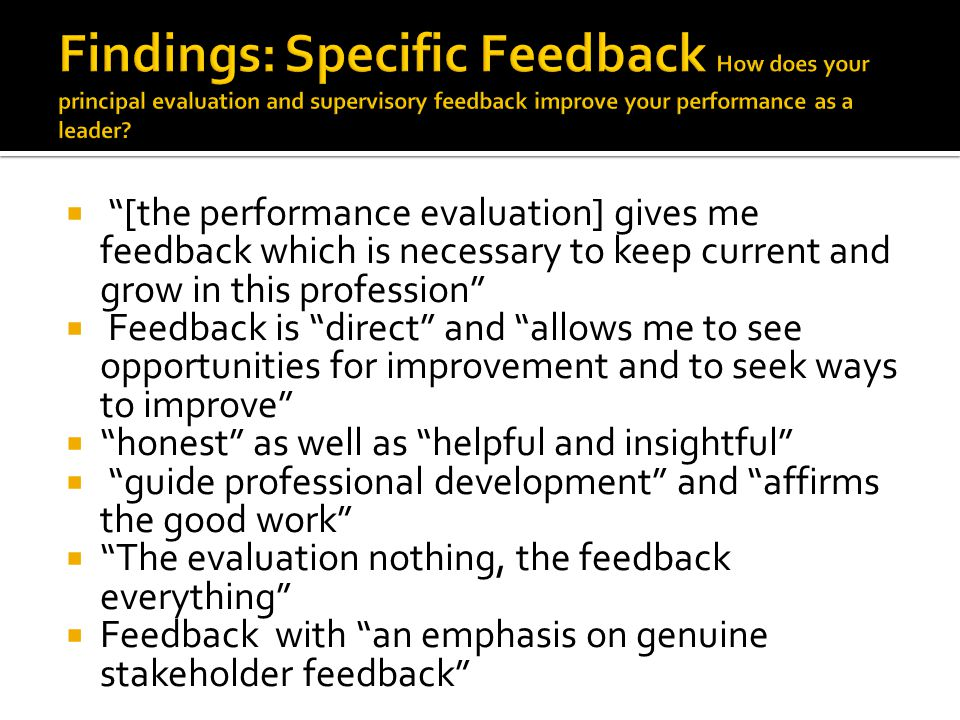  [the performance evaluation] gives me feedback which is necessary to keep current and grow in this profession  Feedback is direct and allows me to see opportunities for improvement and to seek ways to improve  honest as well as helpful and insightful  guide professional development and affirms the good work  The evaluation nothing, the feedback everything  Feedback with an emphasis on genuine stakeholder feedback