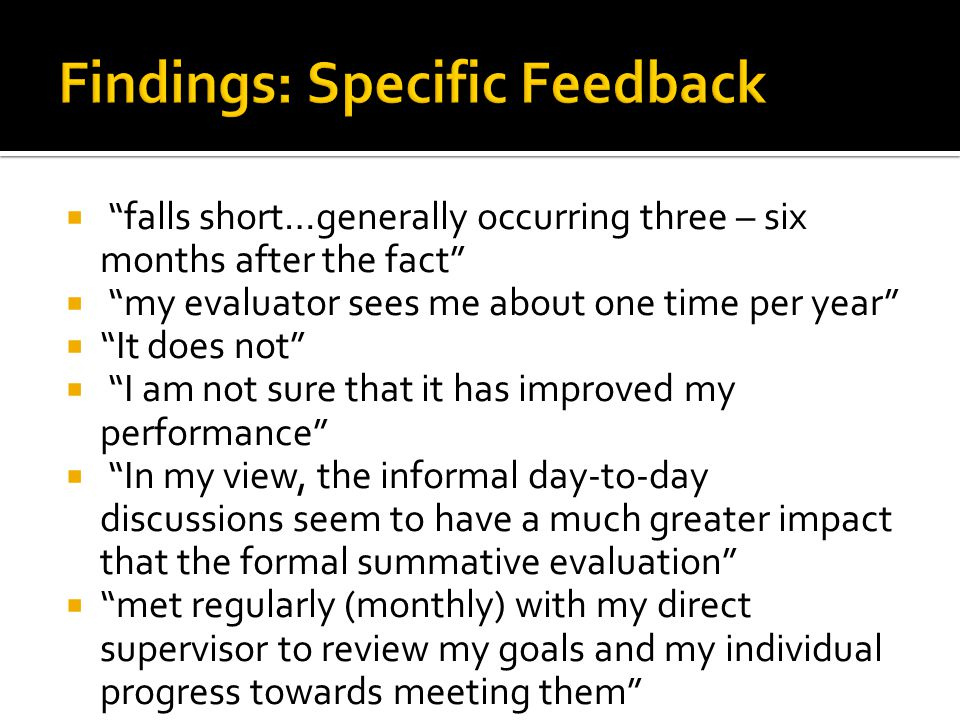  falls short…generally occurring three – six months after the fact  my evaluator sees me about one time per year  It does not  I am not sure that it has improved my performance  In my view, the informal day-to-day discussions seem to have a much greater impact that the formal summative evaluation  met regularly (monthly) with my direct supervisor to review my goals and my individual progress towards meeting them
