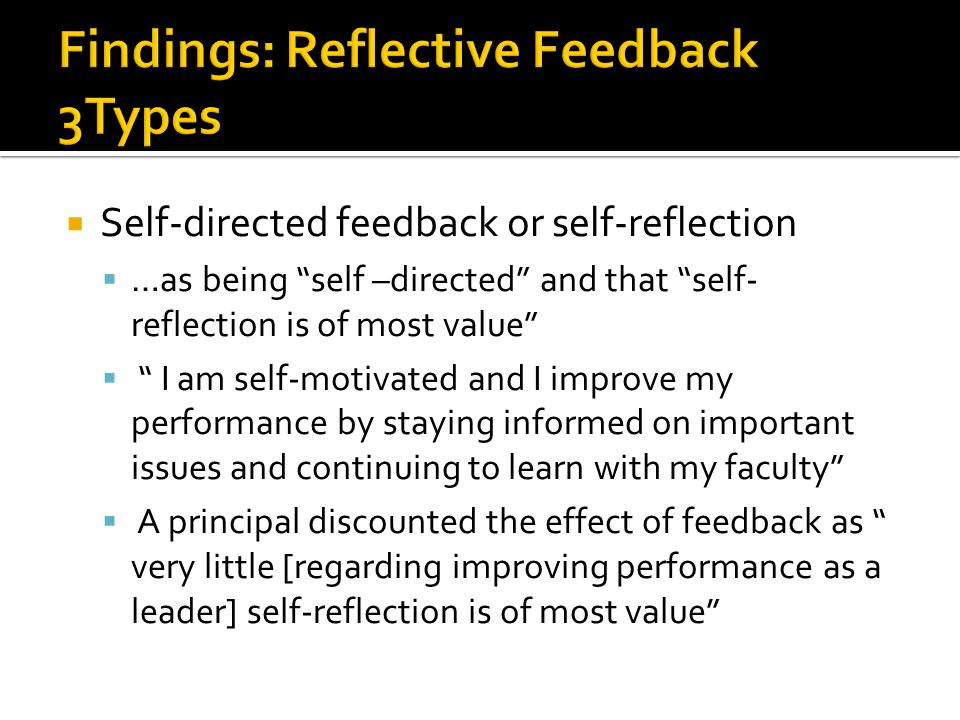  Self-directed feedback or self-reflection  …as being self –directed and that self- reflection is of most value  I am self-motivated and I improve my performance by staying informed on important issues and continuing to learn with my faculty  A principal discounted the effect of feedback as very little [regarding improving performance as a leader] self-reflection is of most value
