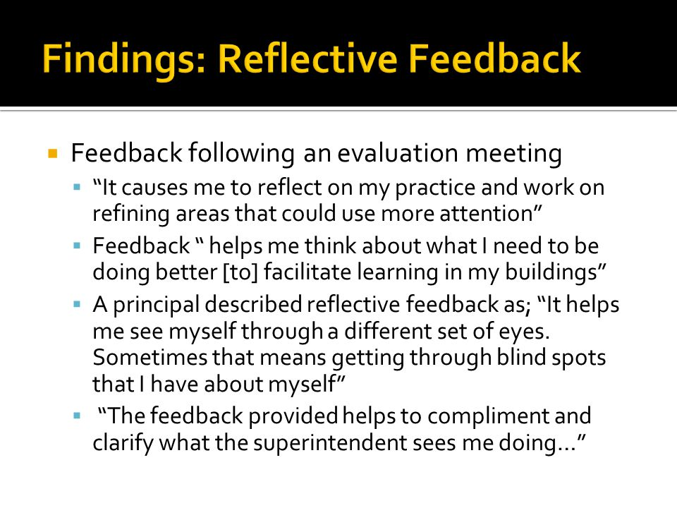  Feedback following an evaluation meeting  It causes me to reflect on my practice and work on refining areas that could use more attention  Feedback helps me think about what I need to be doing better [to] facilitate learning in my buildings  A principal described reflective feedback as; It helps me see myself through a different set of eyes.