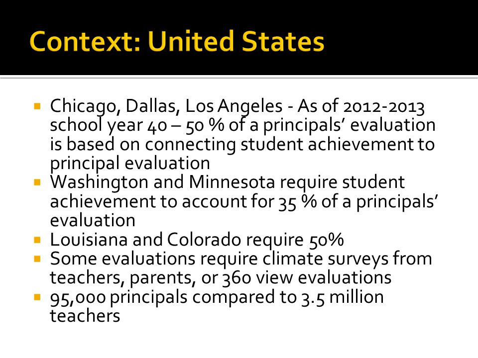  Chicago, Dallas, Los Angeles - As of 2012-2013 school year 40 – 50 % of a principals' evaluation is based on connecting student achievement to principal evaluation  Washington and Minnesota require student achievement to account for 35 % of a principals' evaluation  Louisiana and Colorado require 50%  Some evaluations require climate surveys from teachers, parents, or 360 view evaluations  95,000 principals compared to 3.5 million teachers