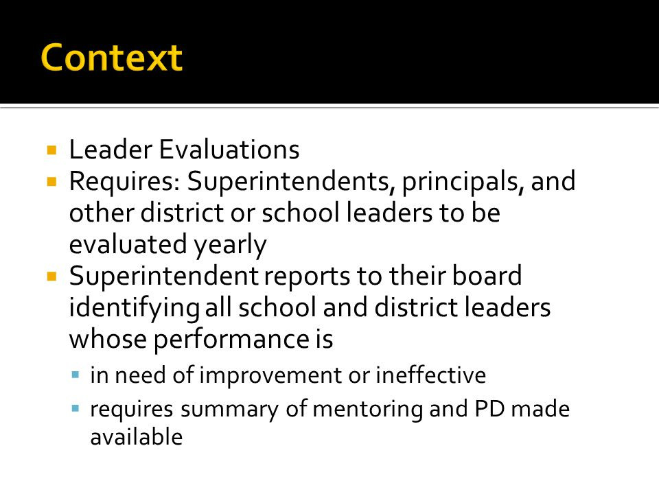  Leader Evaluations  Requires: Superintendents, principals, and other district or school leaders to be evaluated yearly  Superintendent reports to their board identifying all school and district leaders whose performance is  in need of improvement or ineffective  requires summary of mentoring and PD made available