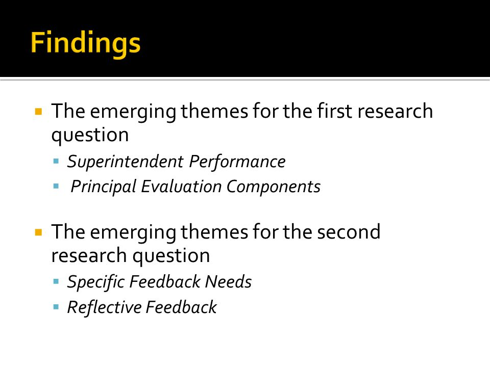  The emerging themes for the first research question  Superintendent Performance  Principal Evaluation Components  The emerging themes for the second research question  Specific Feedback Needs  Reflective Feedback
