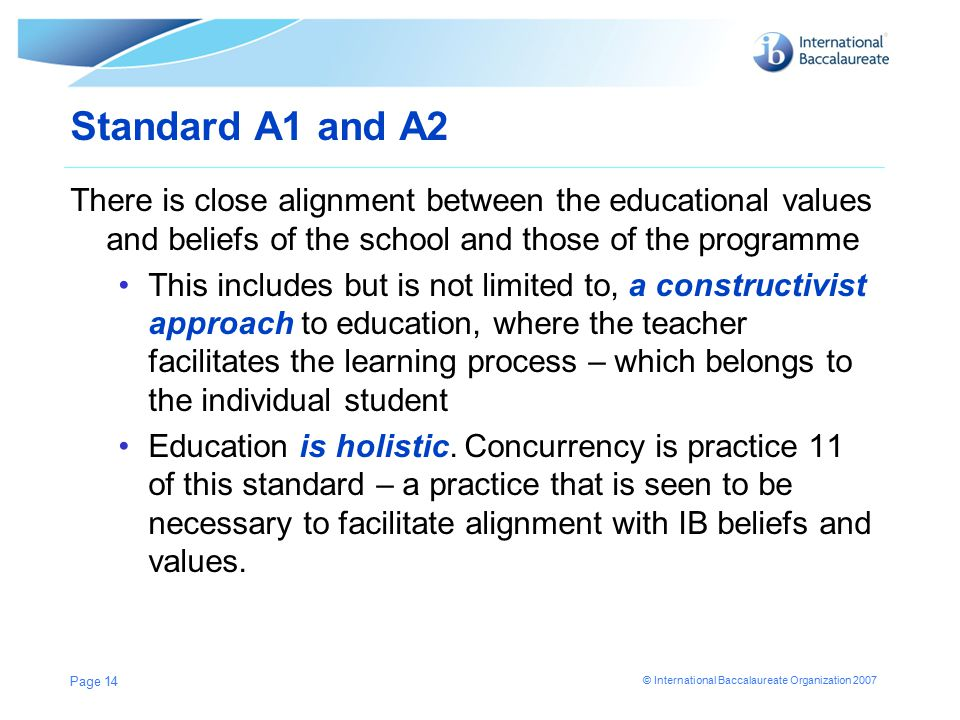 © International Baccalaureate Organization 2007 Standard A1 and A2 There is close alignment between the educational values and beliefs of the school and those of the programme This includes but is not limited to, a constructivist approach to education, where the teacher facilitates the learning process – which belongs to the individual student Education is holistic.