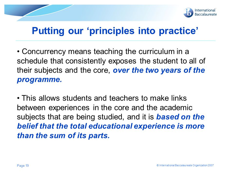 © International Baccalaureate Organization 2007 Putting our 'principles into practice' Page 19 Concurrency means teaching the curriculum in a schedule that consistently exposes the student to all of their subjects and the core, over the two years of the programme.