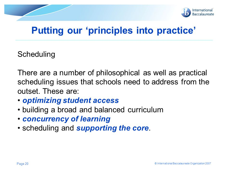 © International Baccalaureate Organization 2007 Putting our 'principles into practice' Page 20 Scheduling There are a number of philosophical as well as practical scheduling issues that schools need to address from the outset.